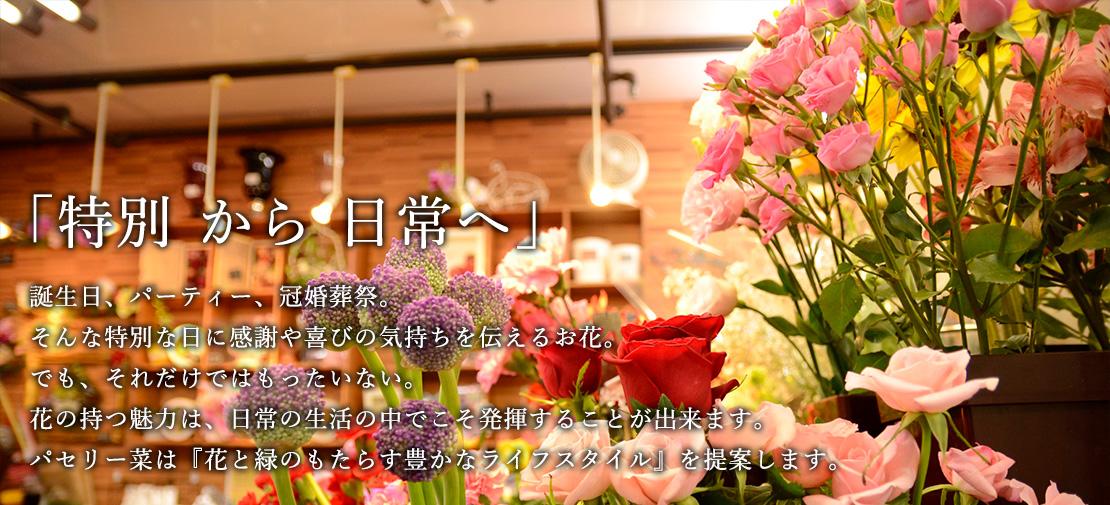 『特別 から 日常へ』誕生日、パーティー、冠婚葬祭。そんな特別な日に感謝や喜びの気持ちを伝えるお花。でも、それだけではもったいない。花の持つ魅力は、日常の生活の中でこそ発揮することが出来ます。パセリー菜は『花と緑のもたらす豊かなライフスタイル』を提案します。
